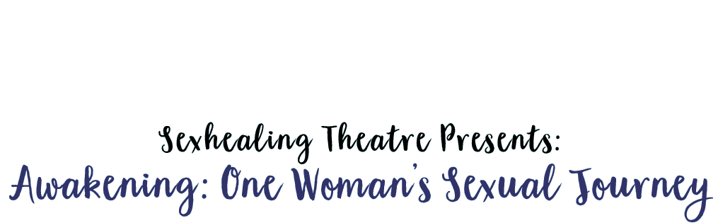 Sexhealing Theatre Presents: <br> Awakening: One Woman's Journey